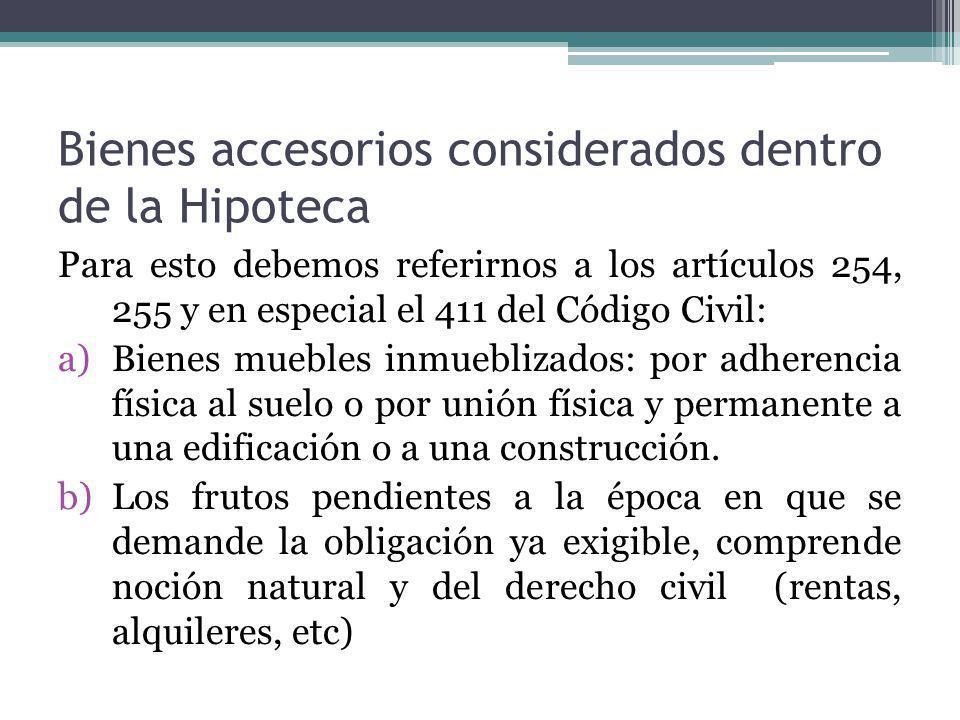Bienes accesorios considerados dentro de la Hipoteca Para esto debemos referirnos a los artículos 254, 255 y en especial el 411 del Código Civil: a)Bi