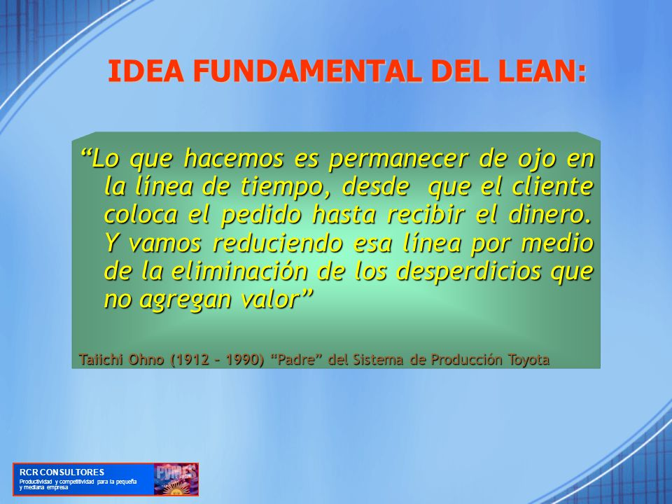 IDEA FUNDAMENTAL DEL LEAN: Lo que hacemos es permanecer de ojo en la línea de tiempo, desde que el cliente coloca el pedido hasta recibir el dinero.