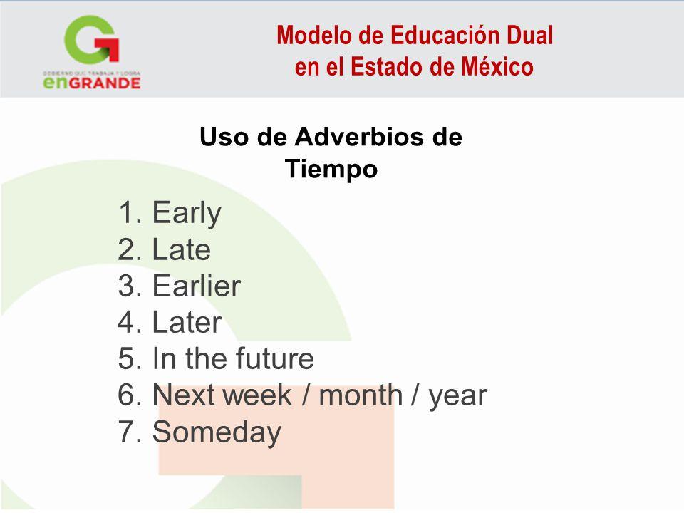 Modelo de Educación Dual en el Estado de México Uso de Adverbios de Tiempo 1. Early 2. Late 3. Earlier 4. Later 5. In the future 6. Next week / month