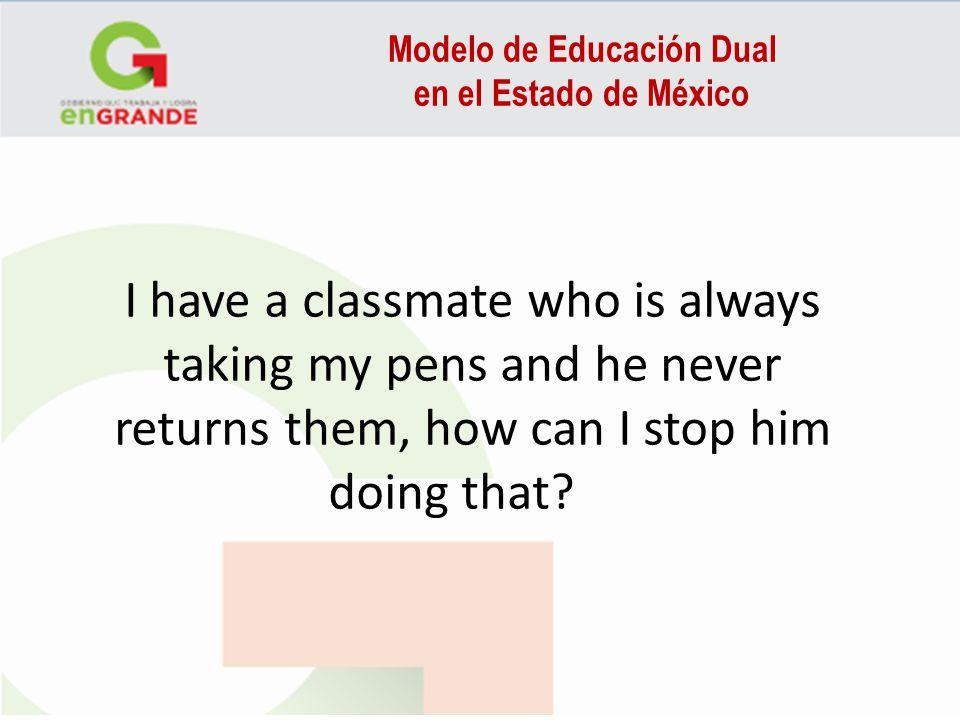 Modelo de Educación Dual en el Estado de México I have a classmate who is always taking my pens and he never returns them, how can I stop him doing th