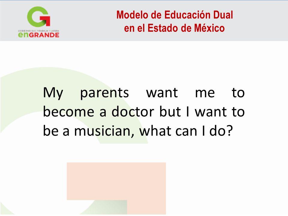 Modelo de Educación Dual en el Estado de México My parents want me to become a doctor but I want to be a musician, what can I do?