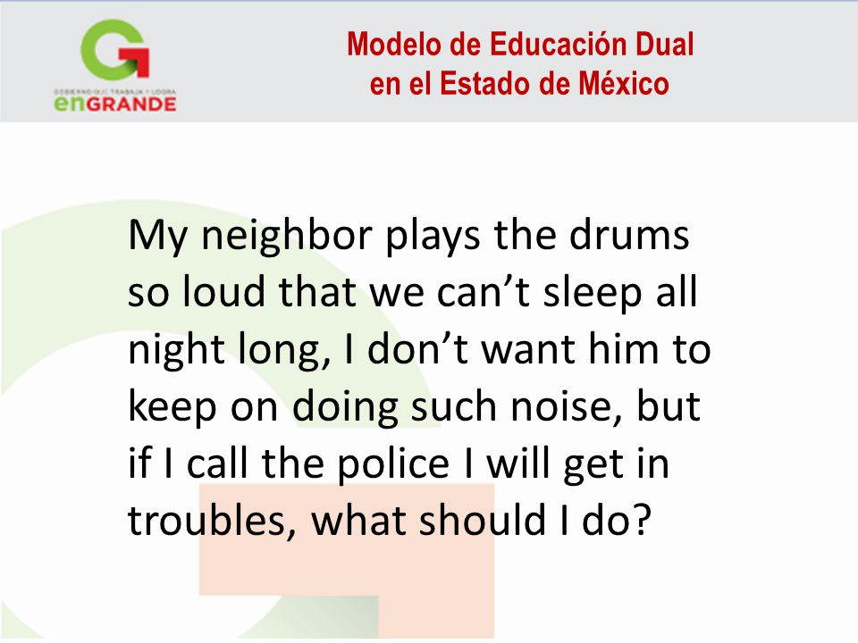 Modelo de Educación Dual en el Estado de México My neighbor plays the drums so loud that we cant sleep all night long, I dont want him to keep on doing such noise, but if I call the police I will get in troubles, what should I do?