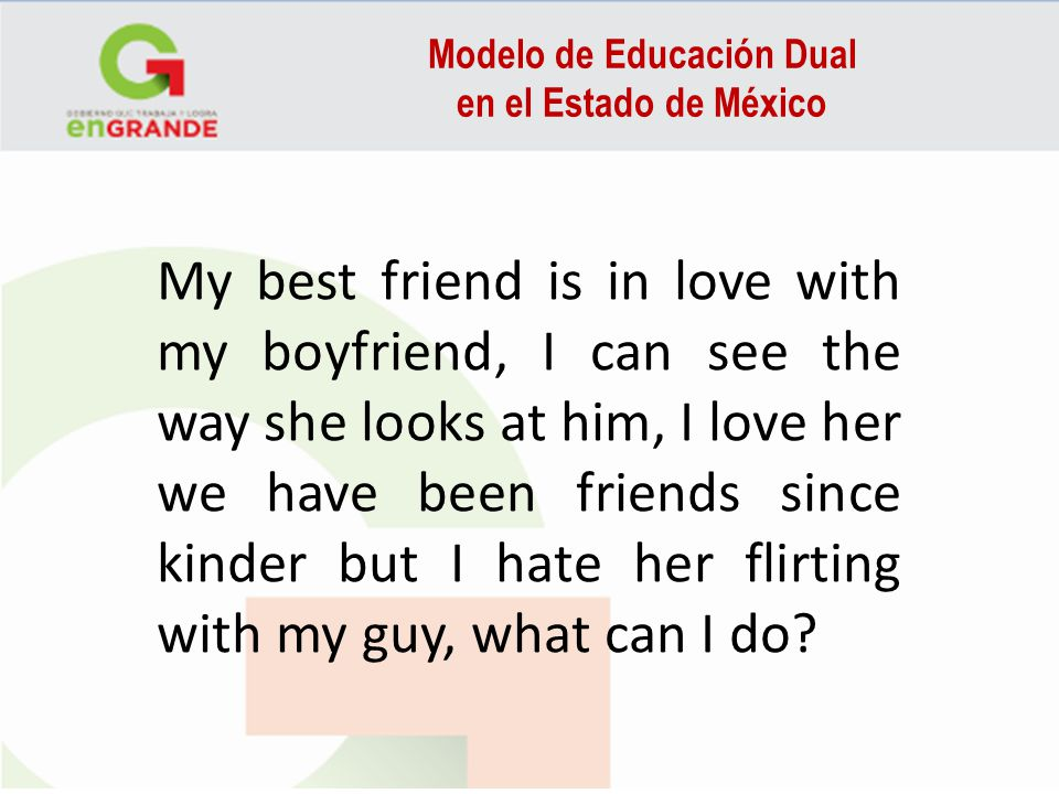 Modelo de Educación Dual en el Estado de México My best friend is in love with my boyfriend, I can see the way she looks at him, I love her we have been friends since kinder but I hate her flirting with my guy, what can I do?
