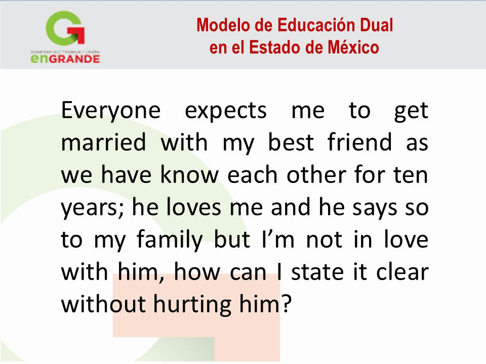 Modelo de Educación Dual en el Estado de México Everyone expects me to get married with my best friend as we have know each other for ten years; he loves me and he says so to my family but Im not in love with him, how can I state it clear without hurting him?