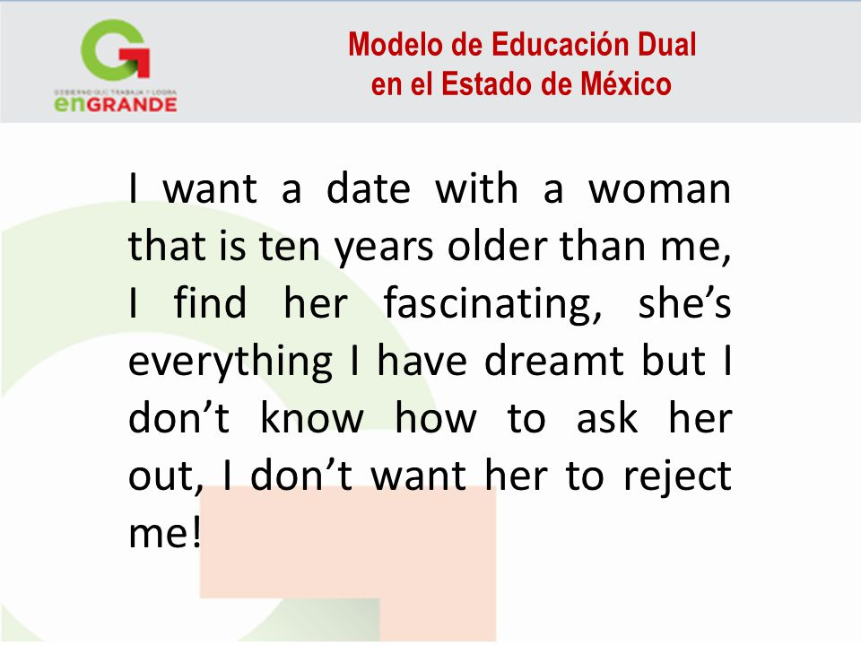 Modelo de Educación Dual en el Estado de México I want a date with a woman that is ten years older than me, I find her fascinating, shes everything I have dreamt but I dont know how to ask her out, I dont want her to reject me!