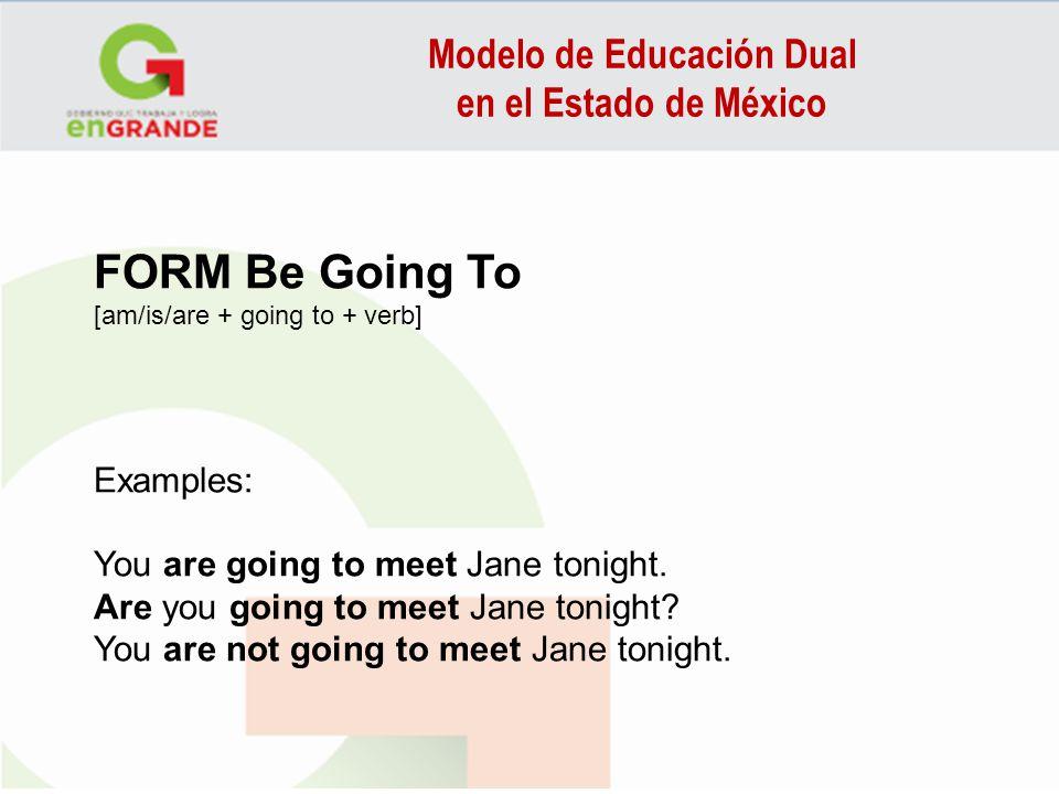 Modelo de Educación Dual en el Estado de México FORM Be Going To [am/is/are + going to + verb] Examples: You are going to meet Jane tonight. Are you g