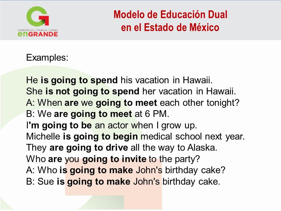 Modelo de Educación Dual en el Estado de México Examples: He is going to spend his vacation in Hawaii. She is not going to spend her vacation in Hawai