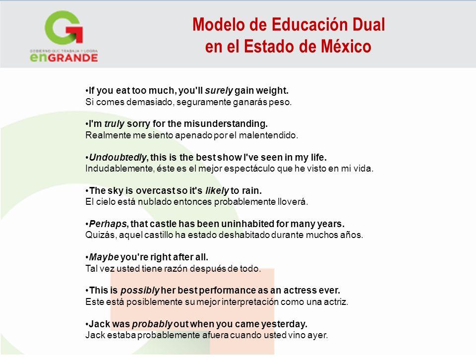 Modelo de Educación Dual en el Estado de México If you eat too much, you'll surely gain weight. Si comes demasiado, seguramente ganarás peso. I'm trul