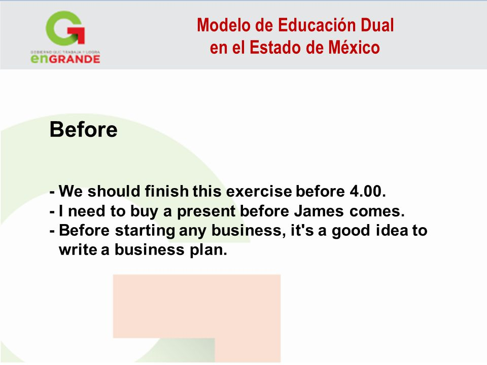 Modelo de Educación Dual en el Estado de México Before - We should finish this exercise before 4.00. - I need to buy a present before James comes. - B