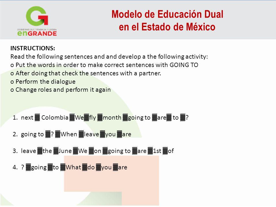 Modelo de Educación Dual en el Estado de México FORM Be Going To [am/is/are + going to + verb] Examples: You are going to meet Jane tonight.