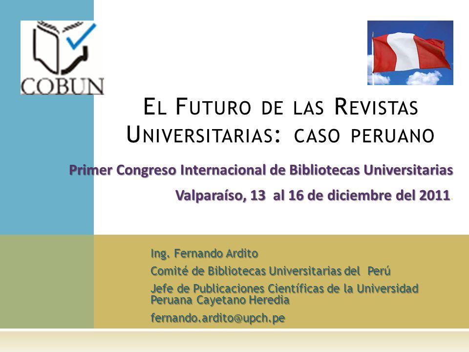 Ing. Fernando Ardito Comité de Bibliotecas Universitarias del Perú Jefe de Publicaciones Científicas de la Universidad Peruana Cayetano Heredia fernan