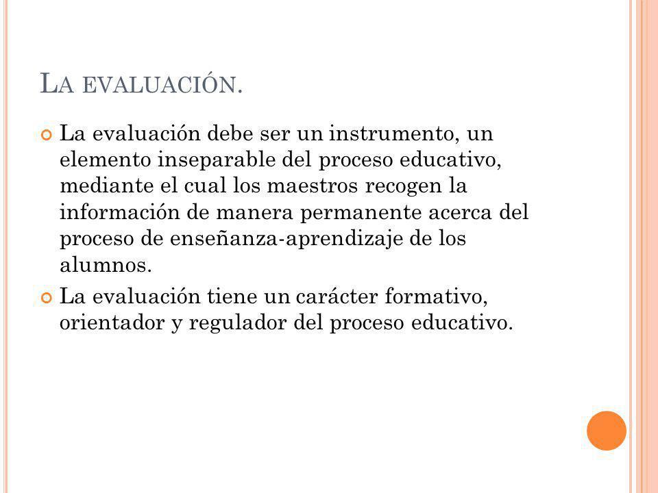L A EVALUACIÓN. La evaluación debe ser un instrumento, un elemento inseparable del proceso educativo, mediante el cual los maestros recogen la informa