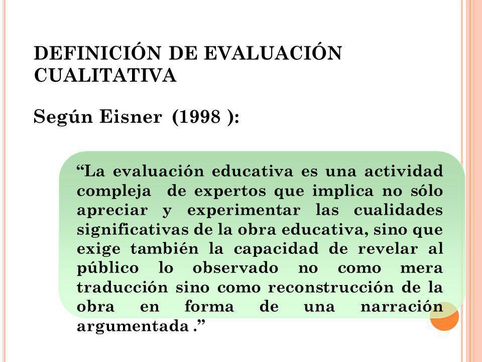 DEFINICIÓN DE EVALUACIÓN CUALITATIVA Según Eisner (1998 ): La evaluación educativa es una actividad compleja de expertos que implica no sólo apreciar