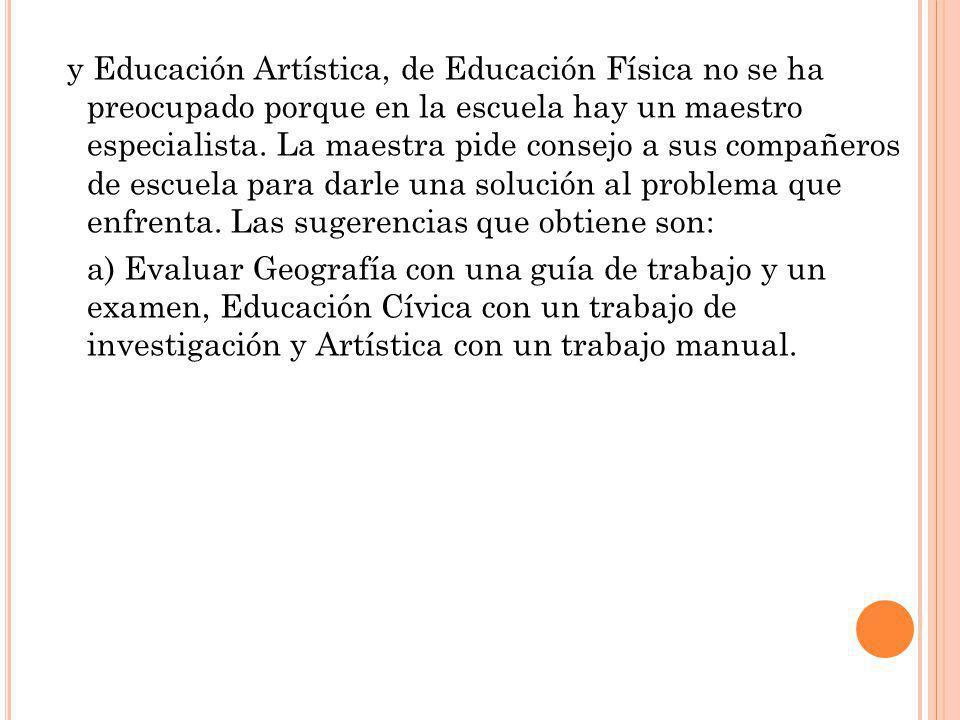 y Educación Artística, de Educación Física no se ha preocupado porque en la escuela hay un maestro especialista. La maestra pide consejo a sus compañe