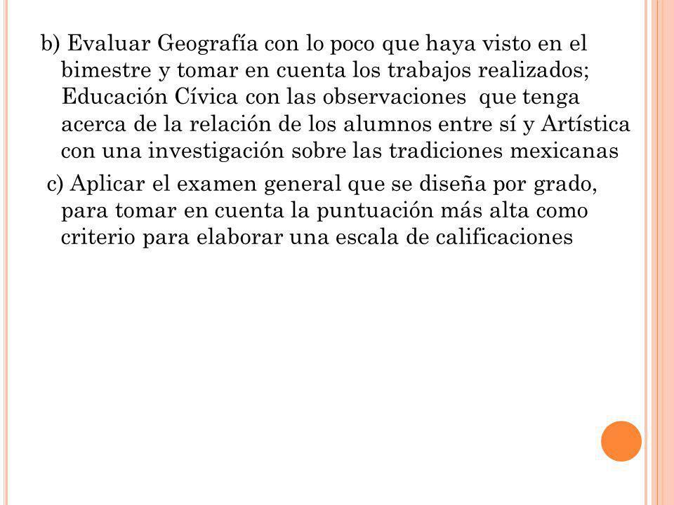 b) Evaluar Geografía con lo poco que haya visto en el bimestre y tomar en cuenta los trabajos realizados; Educación Cívica con las observaciones que t