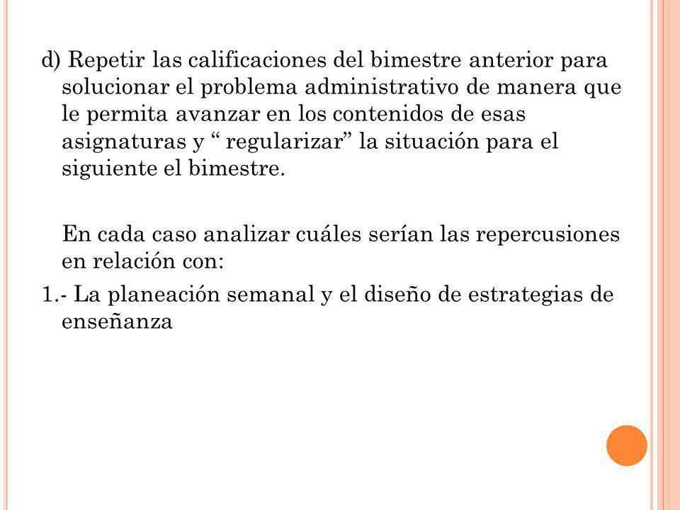 d) Repetir las calificaciones del bimestre anterior para solucionar el problema administrativo de manera que le permita avanzar en los contenidos de e