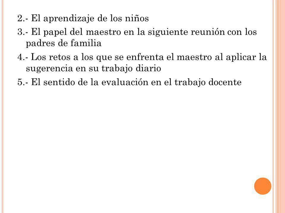 2.- El aprendizaje de los niños 3.- El papel del maestro en la siguiente reunión con los padres de familia 4.- Los retos a los que se enfrenta el maes