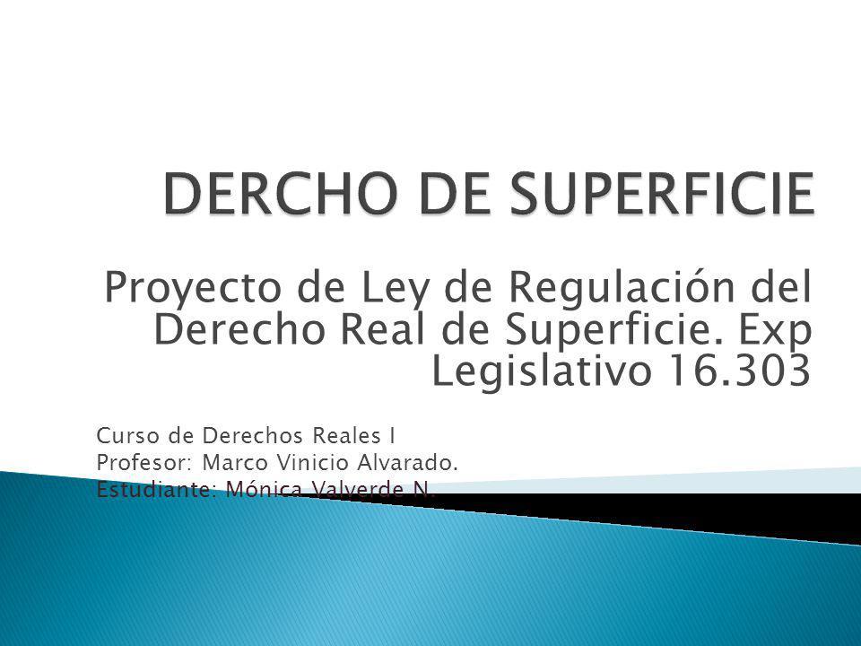 Proyecto de Ley de Regulación del Derecho Real de Superficie. Exp Legislativo 16.303 Curso de Derechos Reales I Profesor: Marco Vinicio Alvarado. Estu