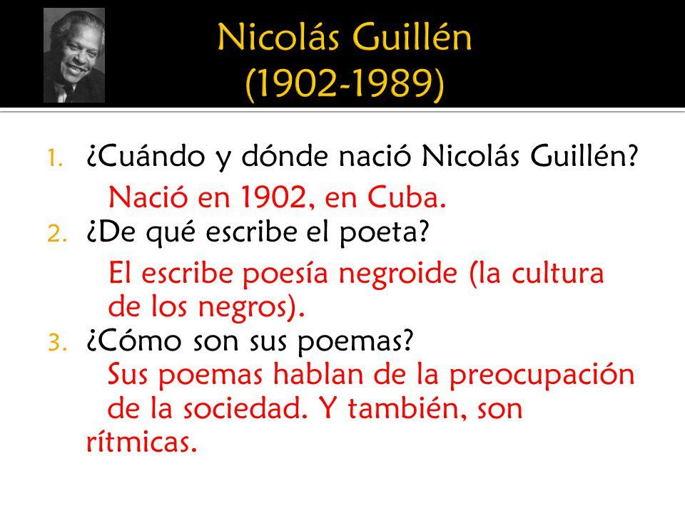 1. ¿Cuándo y dónde nació Nicolás Guillén? Nació en 1902, en Cuba. 2. ¿De qué escribe el poeta? El escribe poesía negroide (la cultura de los negros).