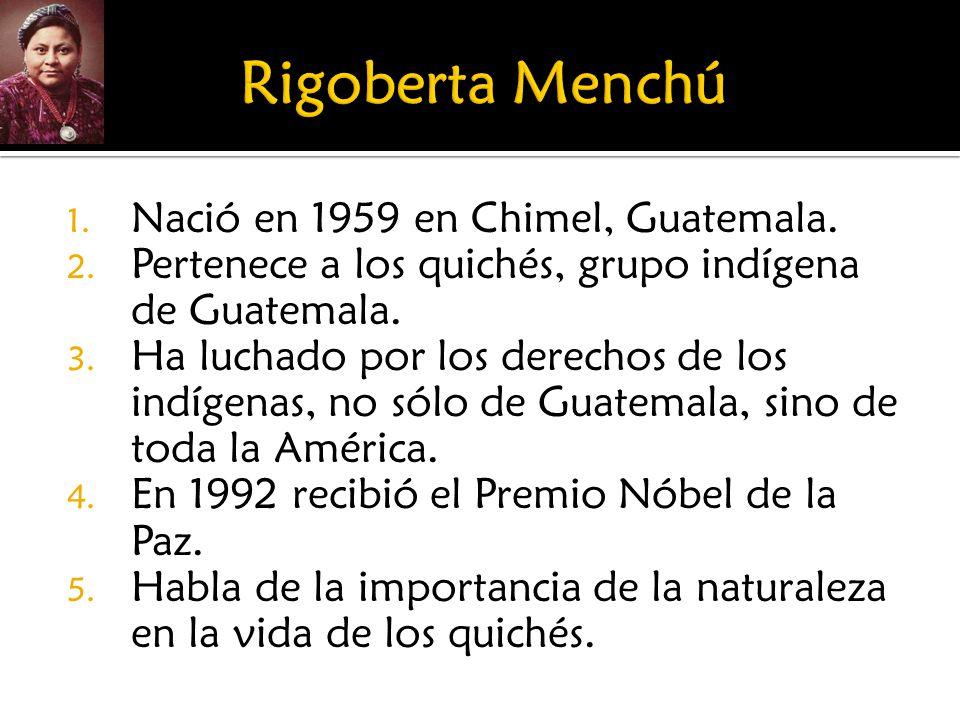 1. Nació en 1959 en Chimel, Guatemala. 2. Pertenece a los quichés, grupo indígena de Guatemala. 3. Ha luchado por los derechos de los indígenas, no só