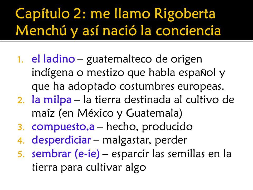 1. el ladino – guatemalteco de origen indígena o mestizo que habla espa Ñ ol y que ha adoptado costumbres europeas. 2. la milpa – la tierra destinada