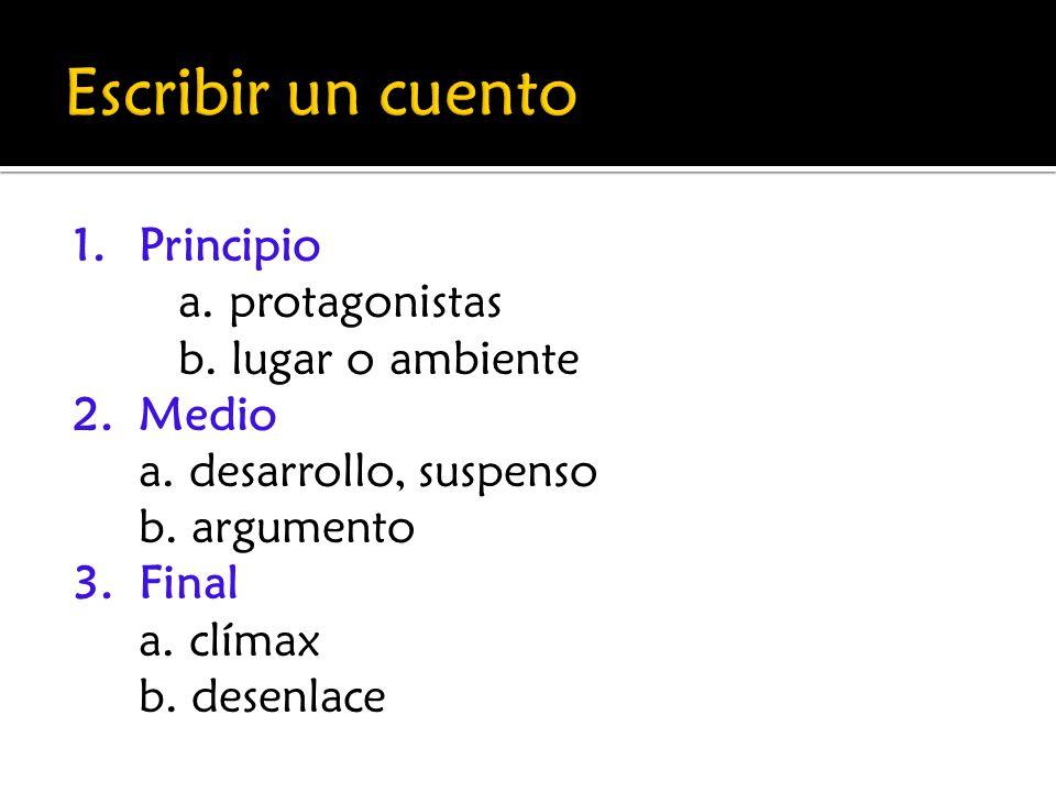 1.Principio a. protagonistas b. lugar o ambiente 2.Medio a. desarrollo, suspenso b. argumento 3.Final a. clímax b. desenlace