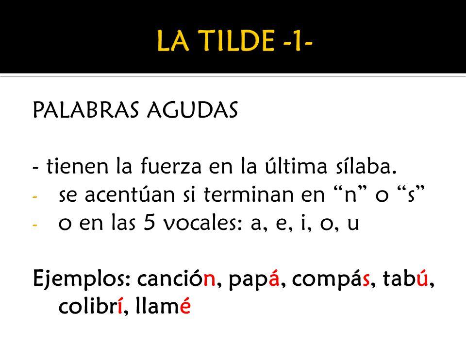 PALABRAS AGUDAS - tienen la fuerza en la última sílaba. - se acentúan si terminan en n o s - o en las 5 vocales: a, e, i, o, u Ejemplos: canción, papá