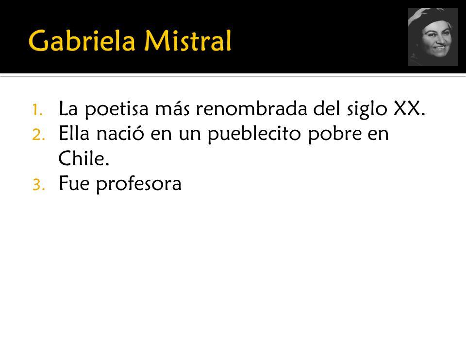 1. La poetisa más renombrada del siglo XX. 2. Ella nació en un pueblecito pobre en Chile. 3. Fue profesora