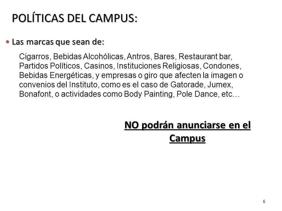 6 POLÍTICAS DEL CAMPUS: Las marcas que sean de: Las marcas que sean de: Cigarros, Bebidas Alcohólicas, Antros, Bares, Restaurant bar, Partidos Políticos, Casinos, Instituciones Religiosas, Condones, Bebidas Energéticas, y empresas o giro que afecten la imagen o convenios del Instituto, como es el caso de Gatorade, Jumex, Bonafont, o actividades como Body Painting, Pole Dance, etc… NO podrán anunciarse en el Campus