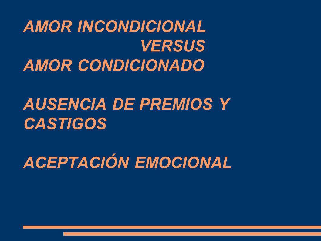 AMOR INCONDICIONAL VERSUS AMOR CONDICIONADO AUSENCIA DE PREMIOS Y CASTIGOS ACEPTACIÓN EMOCIONAL