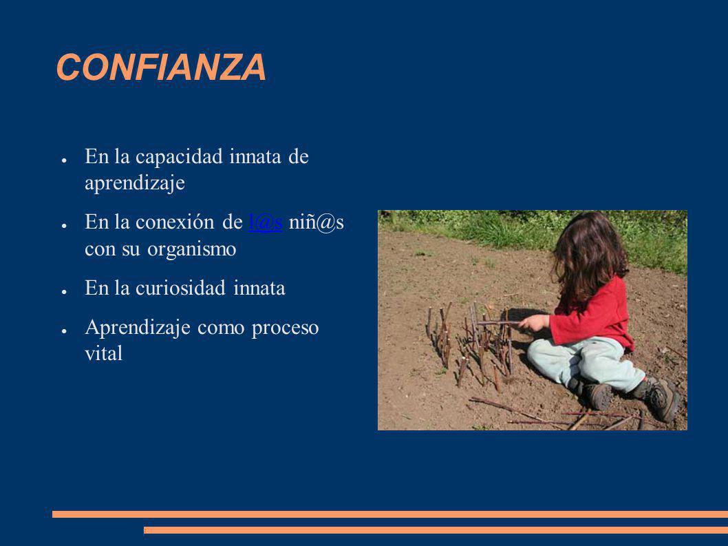 CONFIANZA En la capacidad innata de aprendizaje En la conexión de l@s niñ@s con su organismol@s En la curiosidad innata Aprendizaje como proceso vital