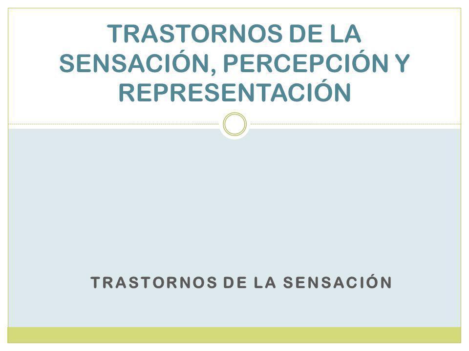 TRASTORNOS DE LA SENSACIÓN TRASTORNOS DE LA SENSACIÓN, PERCEPCIÓN Y REPRESENTACIÓN