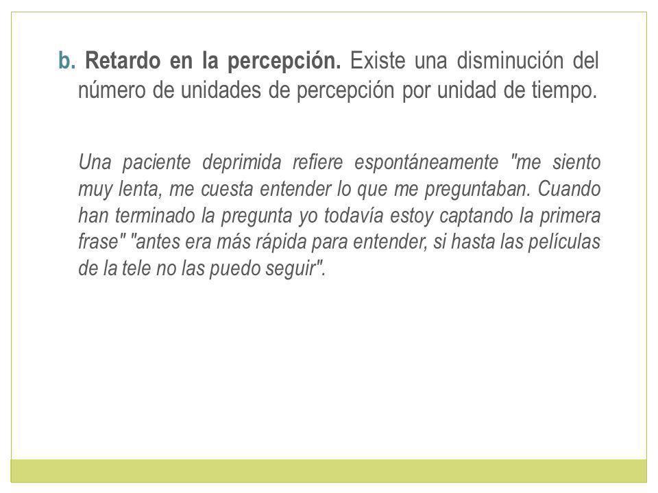 b.Retardo en la percepción.