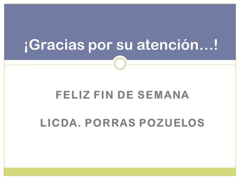 ¡Gracias por su atención…! FELIZ FIN DE SEMANA LICDA. PORRAS POZUELOS