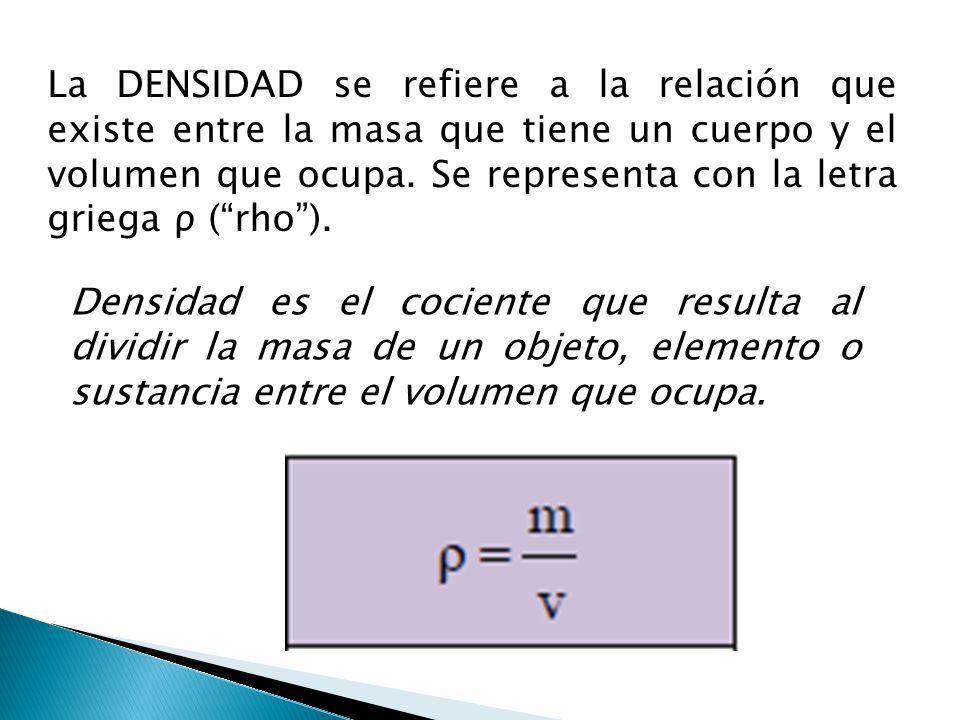 La DENSIDAD se refiere a la relación que existe entre la masa que tiene un cuerpo y el volumen que ocupa. Se representa con la letra griega ρ (rho). D