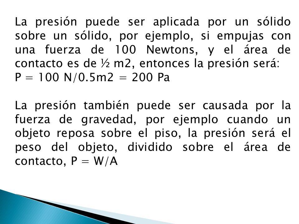 La presión puede ser aplicada por un sólido sobre un sólido, por ejemplo, si empujas con una fuerza de 100 Newtons, y el área de contacto es de ½ m2,
