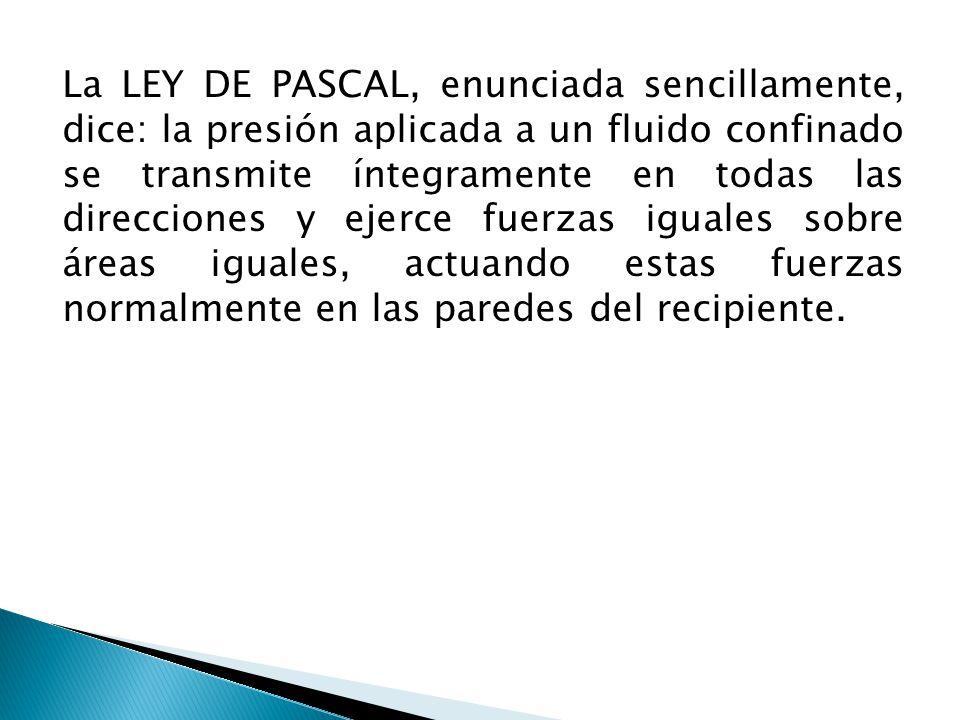 La LEY DE PASCAL, enunciada sencillamente, dice: la presión aplicada a un fluido confinado se transmite íntegramente en todas las direcciones y ejerce