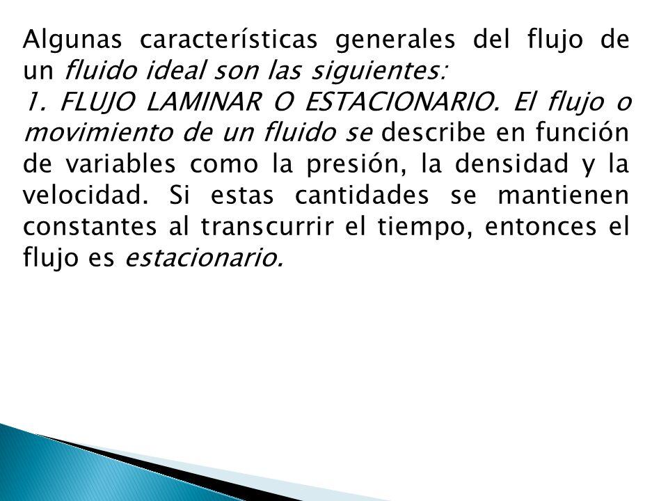 Algunas características generales del flujo de un fluido ideal son las siguientes: 1. FLUJO LAMINAR O ESTACIONARIO. El flujo o movimiento de un fluido