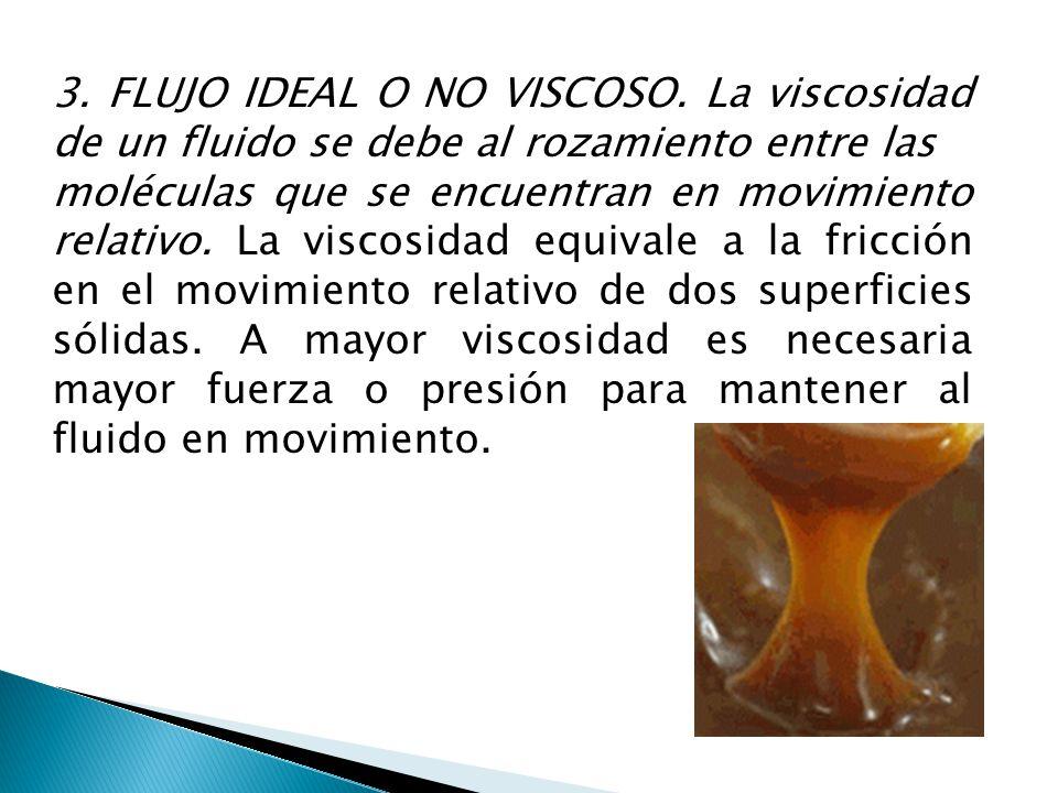 3. FLUJO IDEAL O NO VISCOSO. La viscosidad de un fluido se debe al rozamiento entre las moléculas que se encuentran en movimiento relativo. La viscosi