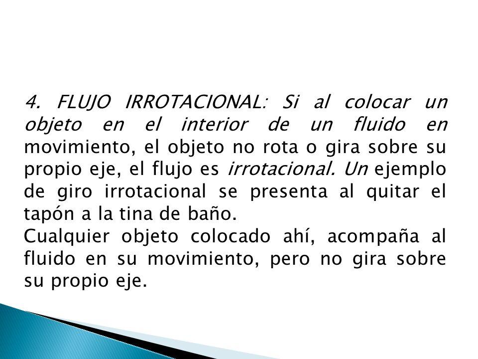 4. FLUJO IRROTACIONAL: Si al colocar un objeto en el interior de un fluido en movimiento, el objeto no rota o gira sobre su propio eje, el flujo es ir