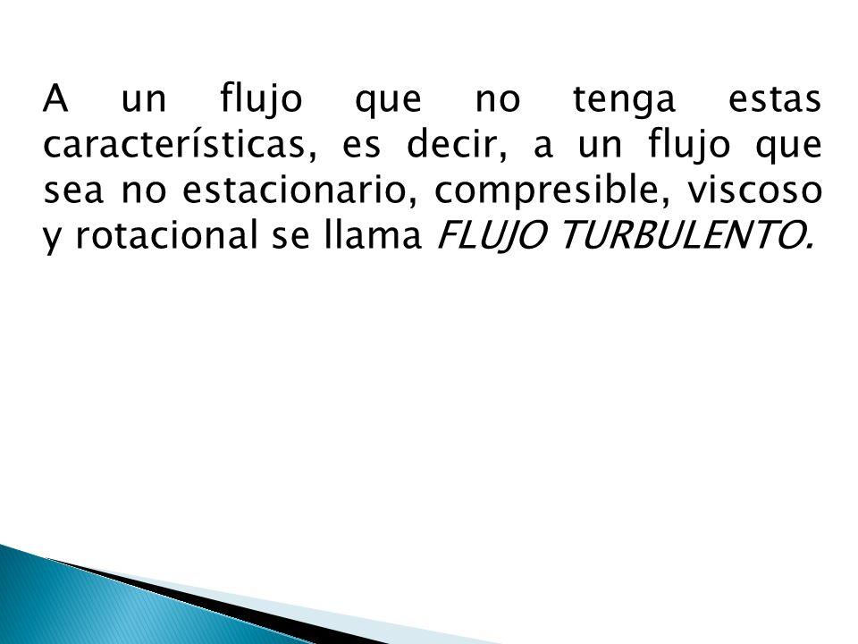 A un flujo que no tenga estas características, es decir, a un flujo que sea no estacionario, compresible, viscoso y rotacional se llama FLUJO TURBULEN