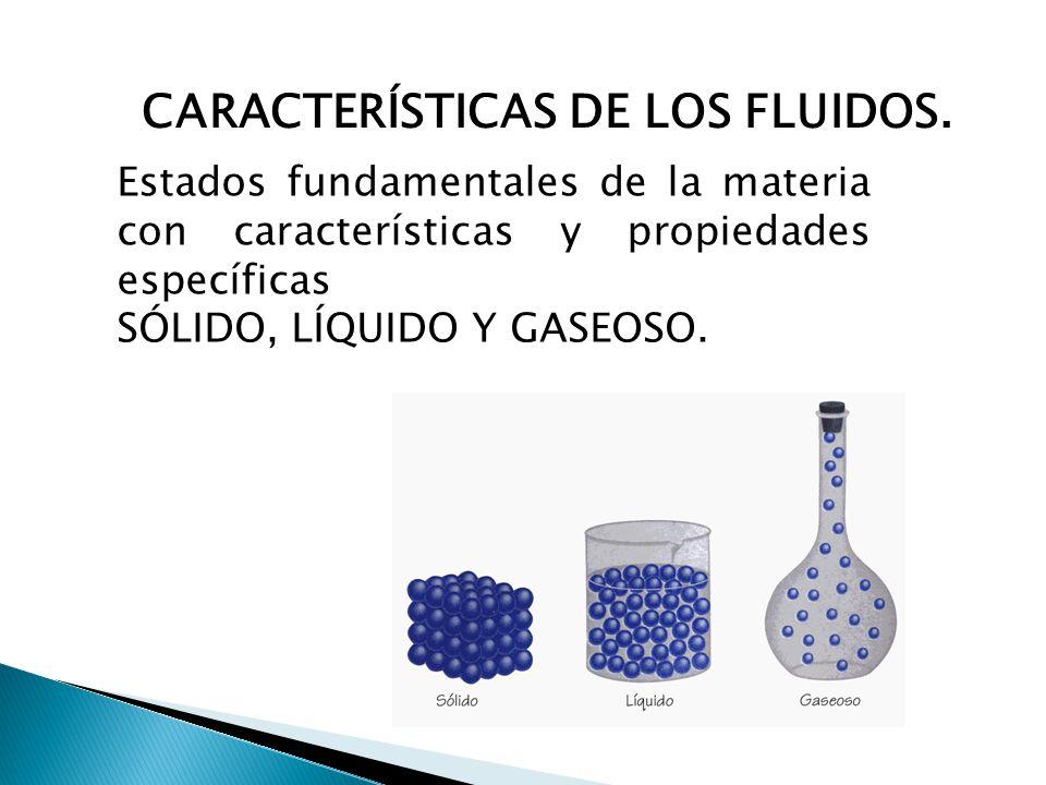 CARACTERÍSTICAS DE LOS FLUIDOS. Estados fundamentales de la materia con características y propiedades específicas SÓLIDO, LÍQUIDO Y GASEOSO.