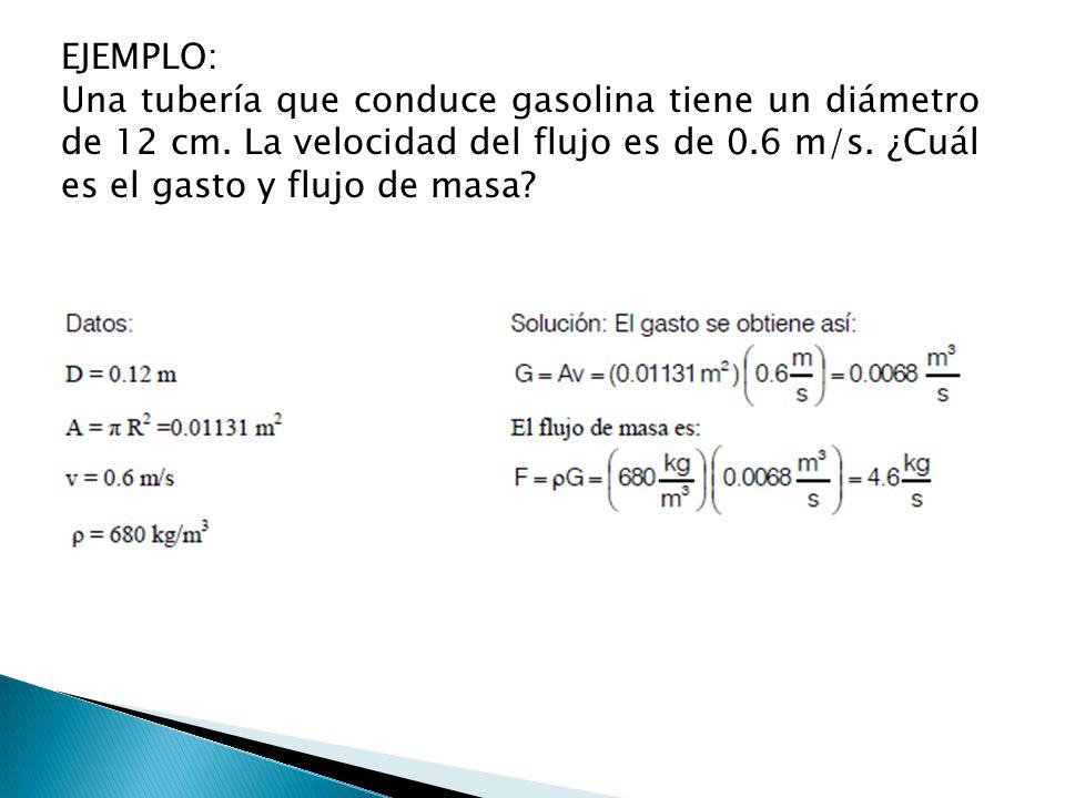 EJEMPLO: Una tubería que conduce gasolina tiene un diámetro de 12 cm. La velocidad del flujo es de 0.6 m/s. ¿Cuál es el gasto y flujo de masa?