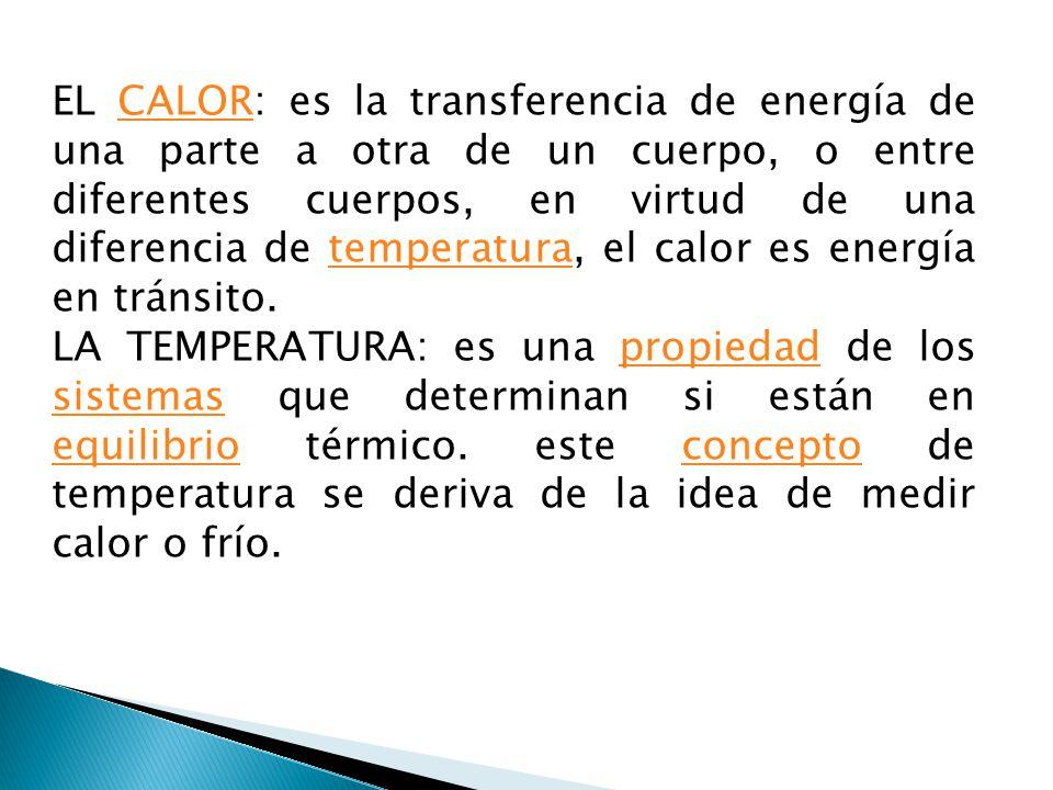 EL CALOR: es la transferencia de energía de una parte a otra de un cuerpo, o entre diferentes cuerpos, en virtud de una diferencia de temperatura, el