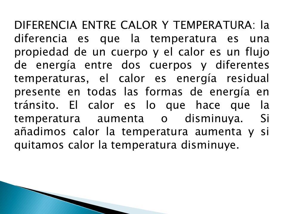 DIFERENCIA ENTRE CALOR Y TEMPERATURA: la diferencia es que la temperatura es una propiedad de un cuerpo y el calor es un flujo de energía entre dos cu