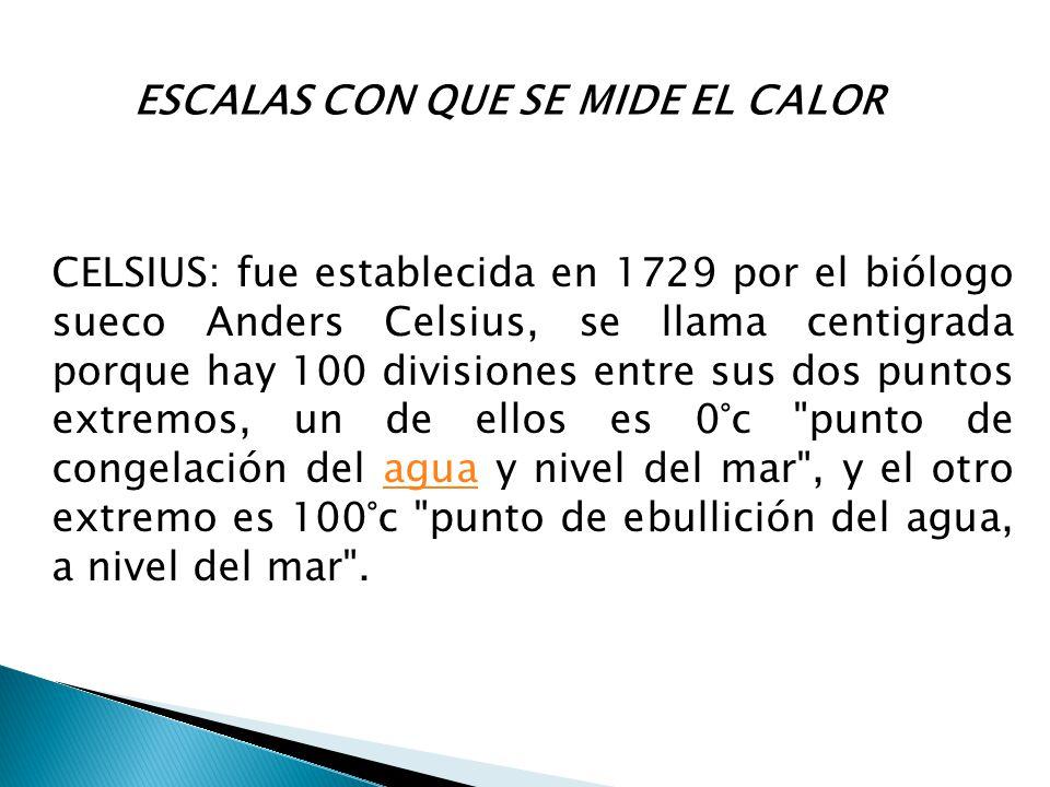 ESCALAS CON QUE SE MIDE EL CALOR CELSIUS: fue establecida en 1729 por el biólogo sueco Anders Celsius, se llama centigrada porque hay 100 divisiones e