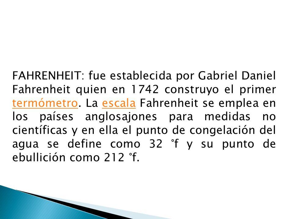FAHRENHEIT: fue establecida por Gabriel Daniel Fahrenheit quien en 1742 construyo el primer termómetro. La escala Fahrenheit se emplea en los países a