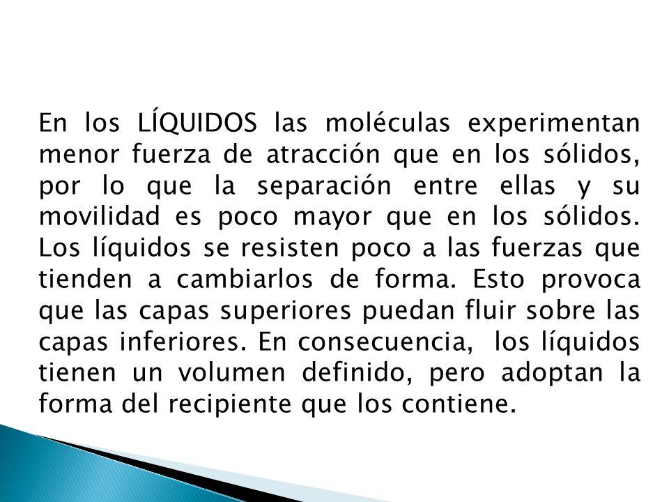 En los GASES las moléculas experimentan muy poca fuerza de atracción, provocando que sus moléculas estén muy apartadas y que se muevan y fluyan con entera libertad alejándose todo lo que el recipiente le permita.