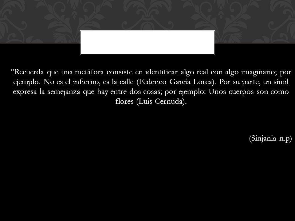 Recuerda que una metáfora consiste en identificar algo real con algo imaginario; por ejemplo: No es el infierno, es la calle (Federico García Lorca).