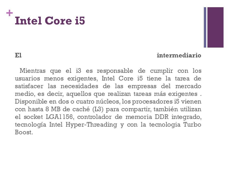 + Intel Core i5 El intermediario Mientras que el i3 es responsable de cumplir con los usuarios menos exigentes, Intel Core i5 tiene la tarea de satisf
